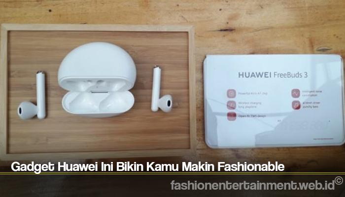 Gadget Huawei Ini Bikin Kamu Makin Fashionable