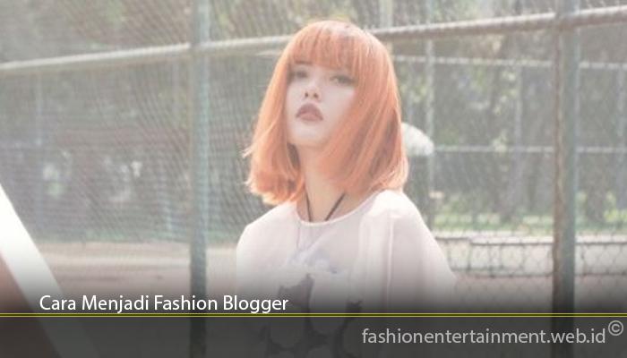 Cara Menjadi Fashion Blogger